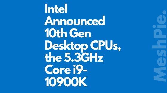 Intel launched 10th Gen Desktop CPUs, the 5.3GHz Core i9-10900K