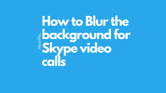 How to Blur the background for Skype video calls