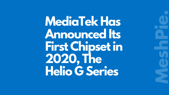MediaTek Has Announced Its First Chipset in 2020, The Helio G Series