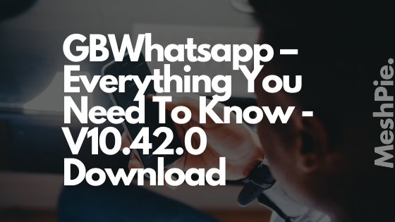 GBWhatsapp – Everything You Need To Know - V10.42.0 Download